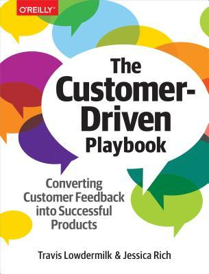 The customer-driven playbook : converting customer feedback into successful products by Travis Lowdermilk and Jessica Rich