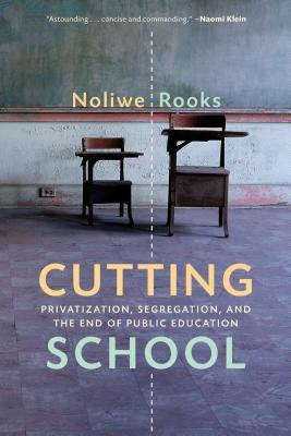 Cutting school: privatization, segregation, and the end of public education by Noliwe Rooks