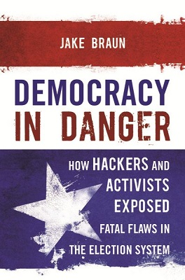 Democracy in danger: how hackers and activists exposed fatal flaws in the election system by Jake Braun