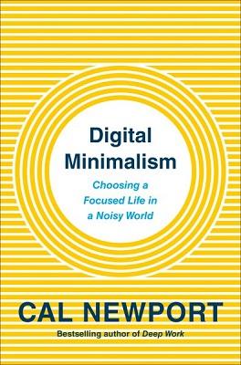 Digital minimalism: choosing a focused life in a noisy world by Cal Newport