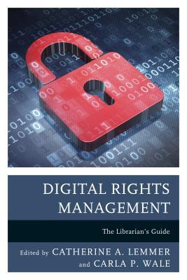 Digital rights management : the librarian's guide edited by Catherine A. Lemmer, Carla P. Wale