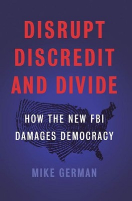Disrupt, discredit, and divide: How the new FBI damages our democracy by Mike German