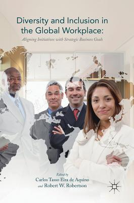 Diversity and inclusion in the global workplace : aligning initiatives with strategic business goals by Carlos Tasso Eira de Aquino, Robert W. Robertson, editors