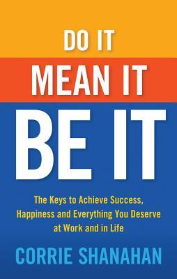 Do it, mean it, be it : the keys to achieve success, happiness and everything you deserve at work and in life by Corrie Shanahan