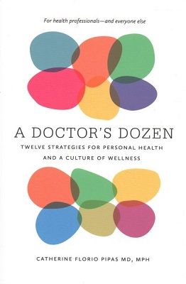 A doctor's dozen: twelve strategies for personal health and a culture of wellness by Catherine Florio Pipas, MD, MPH