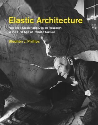 Elastic architecture : Frederick Kiesler and design research in the first age of robotic culture by Stephen J. Phillips