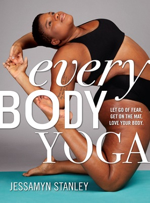 Every body yoga : let go of fear, get on the mat, love your body By Jessamyn Stanley