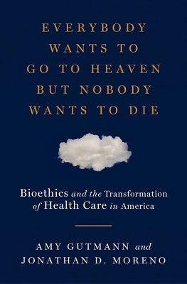 Everybody wants to go to heaven but nobody wants to die: bioethics and the transformation of health care in America by Amy Gutmann and Jonathan D. Moreno