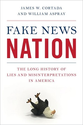 Fake news nation: the long history of lies and misinterpretations in America by James W. Cortada and William Aspray