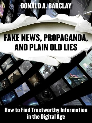 Fake news, propaganda, and plain old lies: how to find trustworthy information in the digital age by Donald A. Barclay