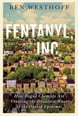 Fentanyl, Inc.: how rogue chemists are creating the deadliest wave of the opioid epidemic by Ben Westhoff