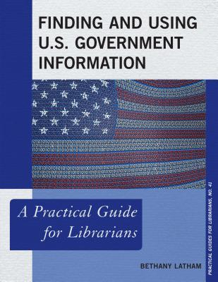 Finding and using U.S. Government Information: a practical guide for librarians by Bethany Latham