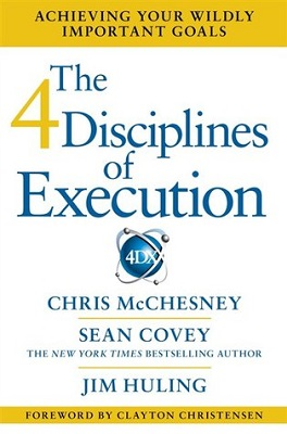 The 4 disciplines of execution : achieving your wildly important goals by Chris McChesney, Sean Covey, and Jim Huling