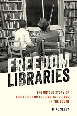 Freedom libraries: the untold story of libraries for African Americans in the South by Mike Selby