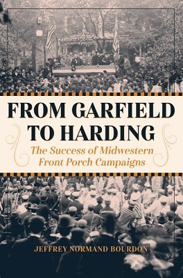 From Garfield to Harding: The Success of Midwestern Front Porch Campaigns by Jeffrey Normand Bourdon