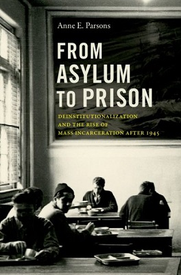 From asylum to prison: deinstitutionalization and the rise of mass incarceration after 1945 by Anne E. Parsons