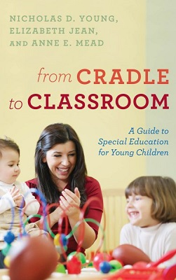 From cradle to classroom: a guide to special education for young children by Nicholas D. Young, Elizabeth Jean, and Anne E. Mead