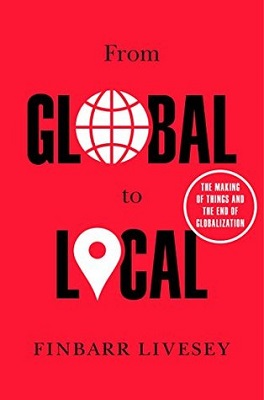 From global to local : the making of things and the end of globalization by Finbarr Livesey