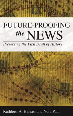 Future-proofing the news : preserving the first draft of history by Kathleen A. Hansen and Nora Paul