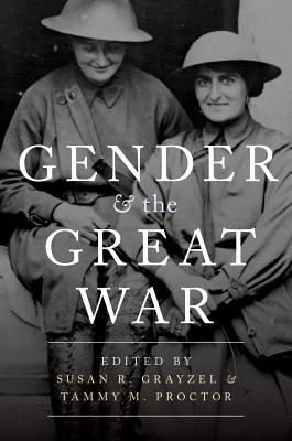 Gender and the Great War edited by Susan R. Grayzel and Tammy M. Proctor