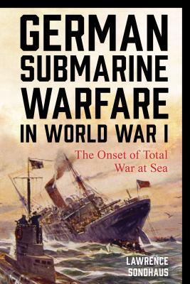German submarine warfare in World War I: the onset of total war at sea by Lawrence Sondhau