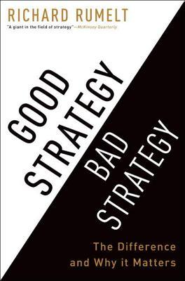 Good strategy, bad strategy : the difference and why it matters by Richard P. Rumelt