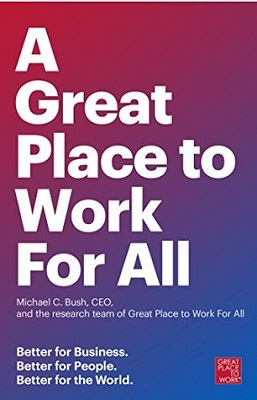 A great place to work for all: better for business, better for people, better for the world by Michael C. Bush, CEO, and The Great Place to Work Research Team; foreword by Dan Ariely