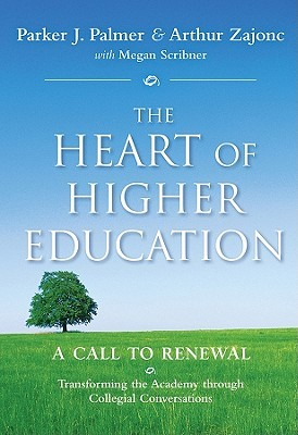 The heart of higher education : a call to renewal : transforming the academy through collegial conversations by Parker J. Palmer and Arthur Zajonc with Megan Scribner ; foreword by Mark Nepo