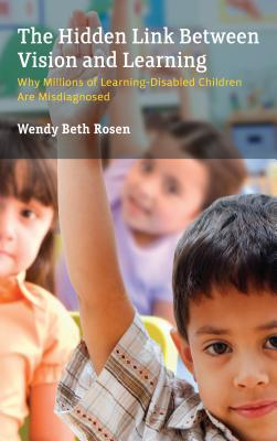 The hidden link between vision and learning : why millions of learning-disabled children are misdiagnosed by Wendy Rosen