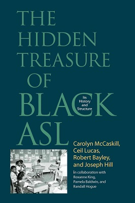The hidden treasure of Black ASL : its history and structure by Carolyn McCaskill ... [et al.] ; in collaboration with Roxanne King, Pamela Baldwin, Randall Hogue