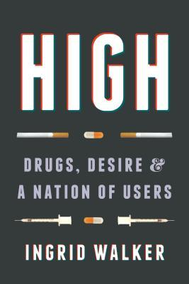 High : drugs, desire, and a nation of users by Ingrid Walker