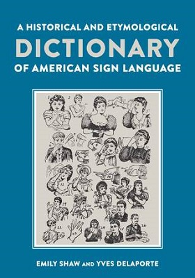 A historical and etymological dictionary of American Sign Language : the origin and evolution of more than 500 signs / Emily Shaw and Yves Delaporte
