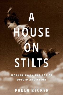 A house on stilts: mothering in the age of opioid addiction - a memoir by Paula Becker