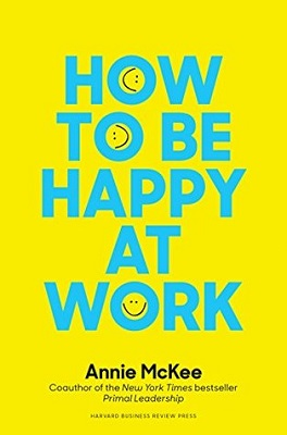 How to be happy at work : the power of purpose, hope and friendships by Annie McKee