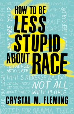 How to be less stupid about race: on racism, White supremacy, and the racial divide by Crystal M. Fleming