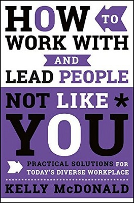 How to work with and lead people not like you : practical solutions for today's diverse workplace by Kelly McDonald