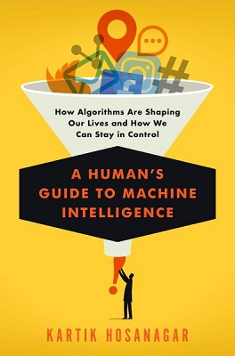 A human's guide to machine intelligence: how algorithms are shaping our lives and how we can stay in control by Kartik Hosanagar
