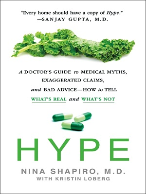 Hype: a doctor's guide to medical myths, exaggerated claims and bad advice - how to tell what's real and what's not by Nina Shapiro, M.D., with Kristin Loberg