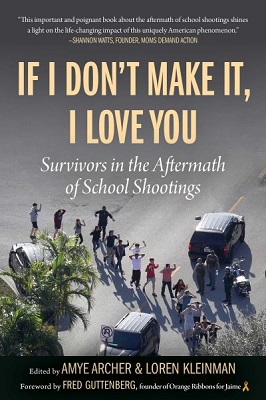 If I don't make it, I love you: survivors in the aftermath of school shootings edited by Amye Archer & Loren Kleinman; foreword by Fred Guttenberg