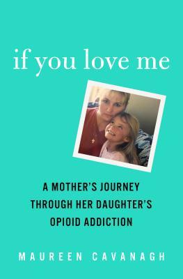 If you love me: a mother's journey through her daughter's opioid addiction by Maureen Cavanagh