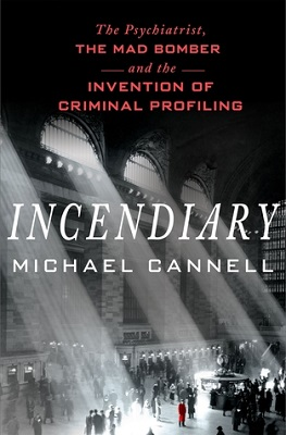 Incendiary: the psychiatrist, the mad bomber, and the invention of criminal profiling by Michael Cannell