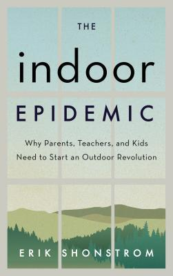 The indoor epidemic: how parents, teachers, and kids can start an outdoor revolution by Erik Shonstrom