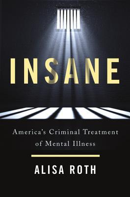Insane: America's criminal treatment of mental illness by Alisa Roth