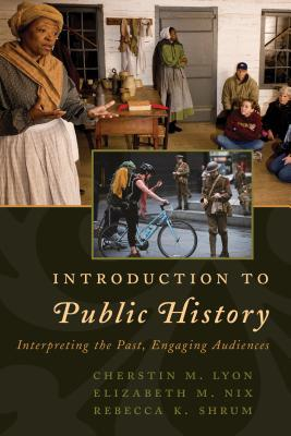 Introduction to public history : interpreting the past, engaging audiences by Cherstin M. Lyon, Elizabeth M. Nix, Rebecca K. Shrum