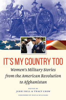 It's my country too : women's military stories from the American Revolution to Afghanistan edited by Jerri Bell & Tracy Crow ; foreword by Kayla Williams