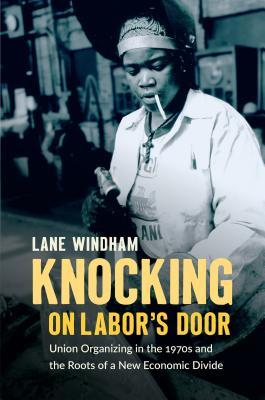 Knocking on labor's door : union organizing in the 1970s and the roots of a new economic divide by Lane Windham