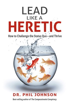 Lead like a heretic : how to challenge the status quo - and thrive by Dr. Phil Johnson