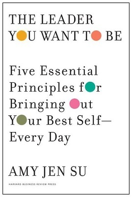 The leader you want to be: five essential principles for bringing out your best self--every day by Amy Jen Su