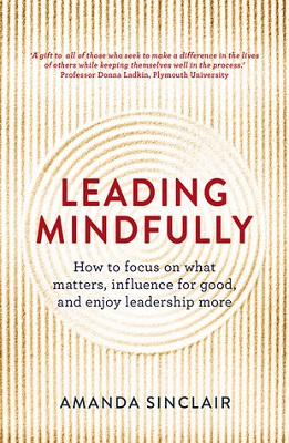 Leading mindfully : how to focus on what matters, influence for good, and enjoy leadership more by Amanda Sinclair