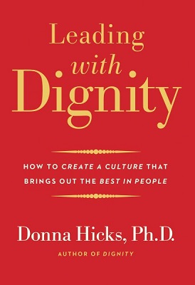 Leading with dignity: how to create a culture that brings out the best in people by Donna Hicks, Ph.D.